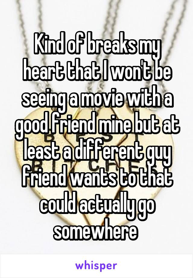 Kind of breaks my heart that I won't be seeing a movie with a good friend mine but at least a different guy friend wants to that could actually go somewhere