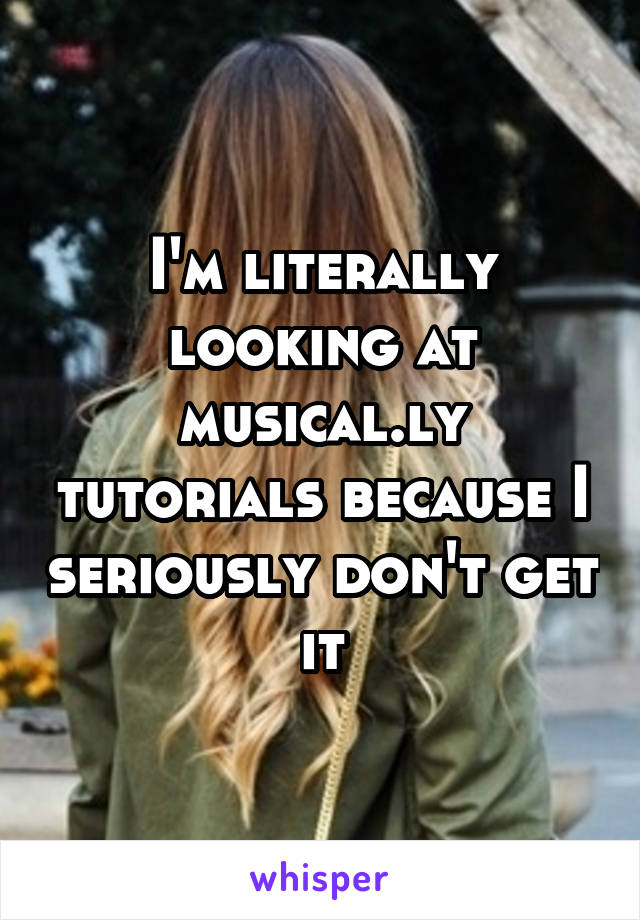 I'm literally looking at musical.ly tutorials because I seriously don't get it