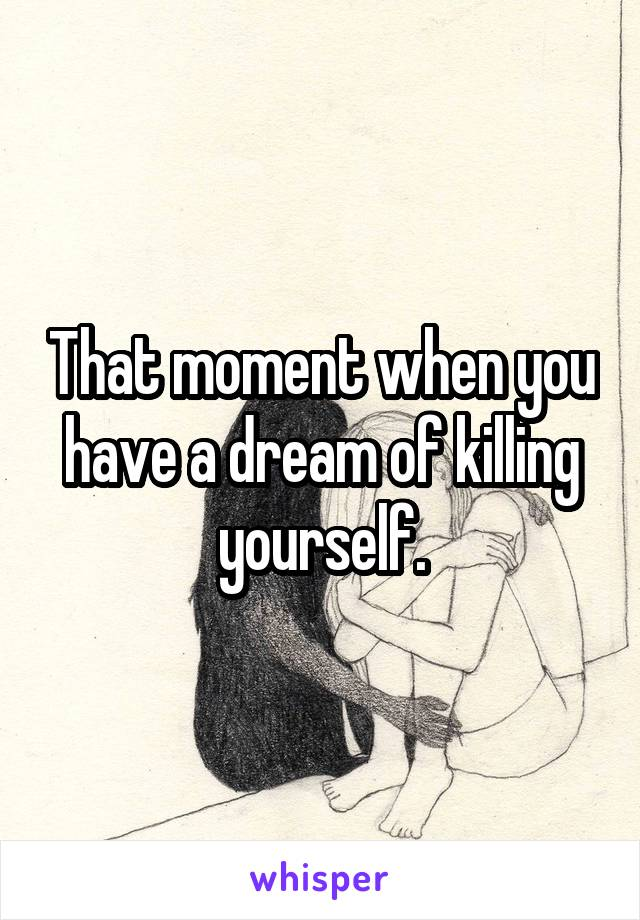 That moment when you have a dream of killing yourself.