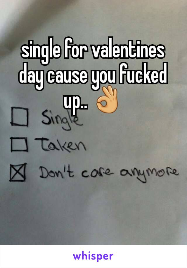 single for valentines day cause you fucked up.. 👌