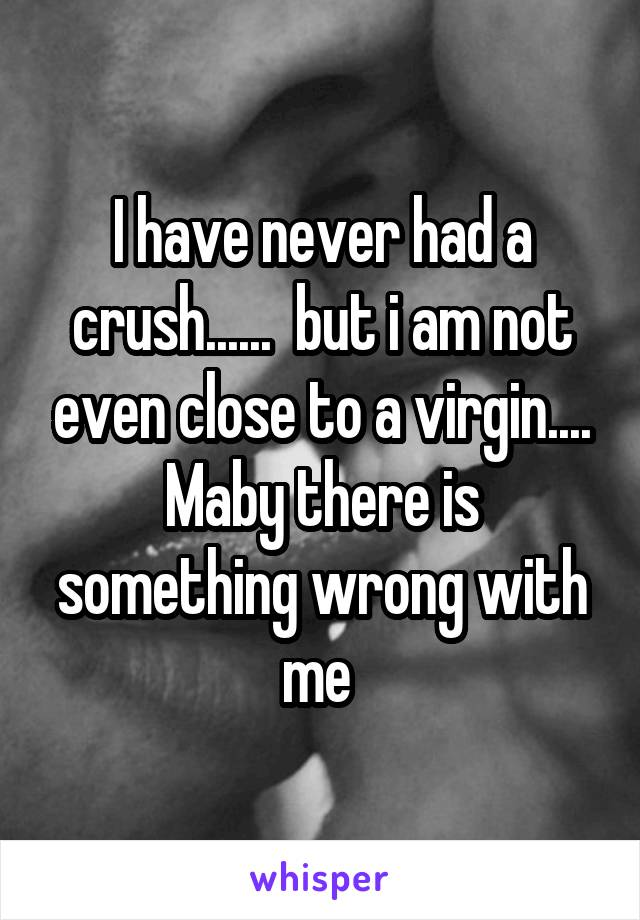I have never had a crush......  but i am not even close to a virgin.... Maby there is something wrong with me
