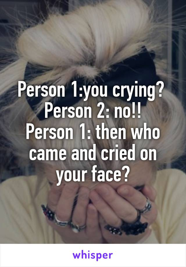 Person 1:you crying?  Person 2: no!! Person 1: then who came and cried on your face?