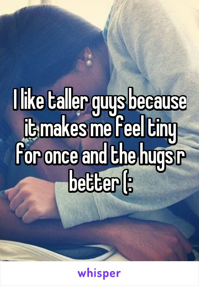 I like taller guys because it makes me feel tiny for once and the hugs r better (:
