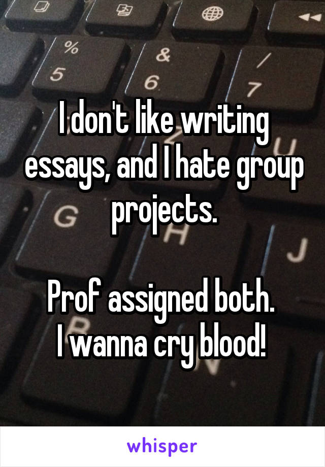 I don't like writing essays, and I hate group projects.  Prof assigned both.  I wanna cry blood!