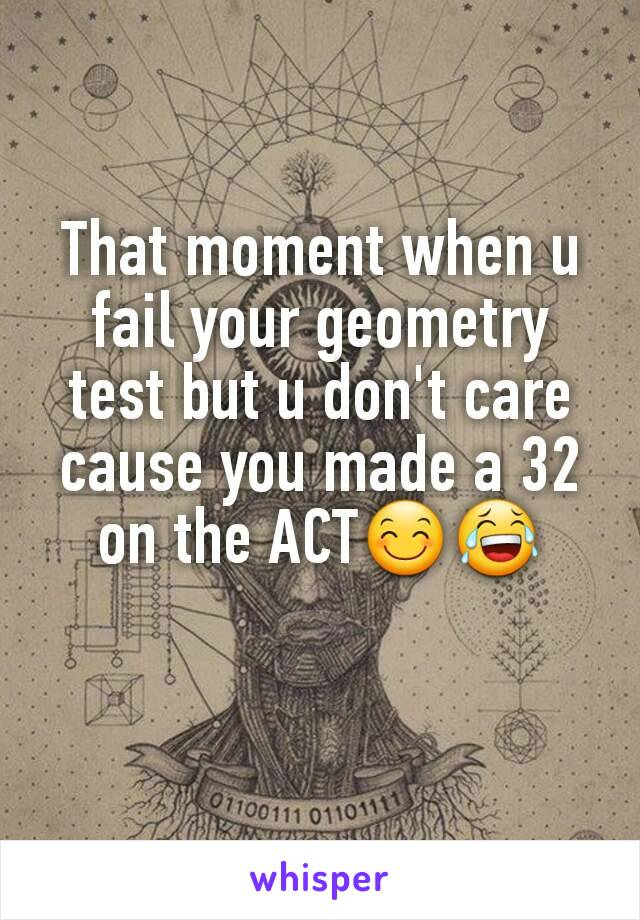 That moment when u fail your geometry test but u don't care cause you made a 32 on the ACT😊😂