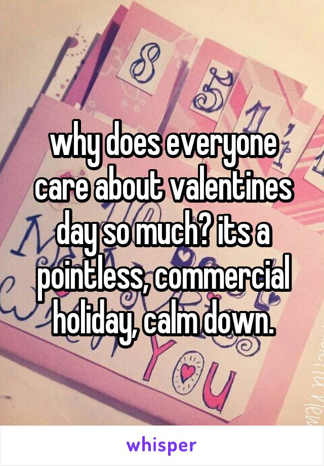 why does everyone care about valentines day so much? its a pointless, commercial holiday, calm down.