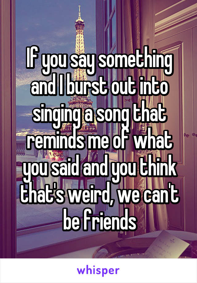 If you say something and I burst out into singing a song that reminds me of what you said and you think that's weird, we can't be friends