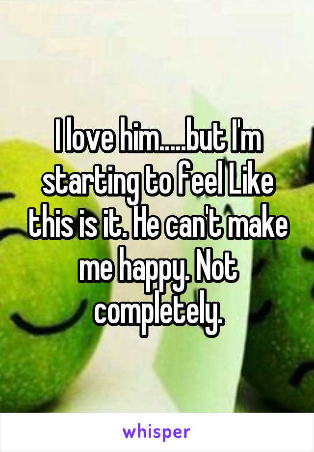 I love him.....but I'm starting to feel Like this is it. He can't make me happy. Not completely.