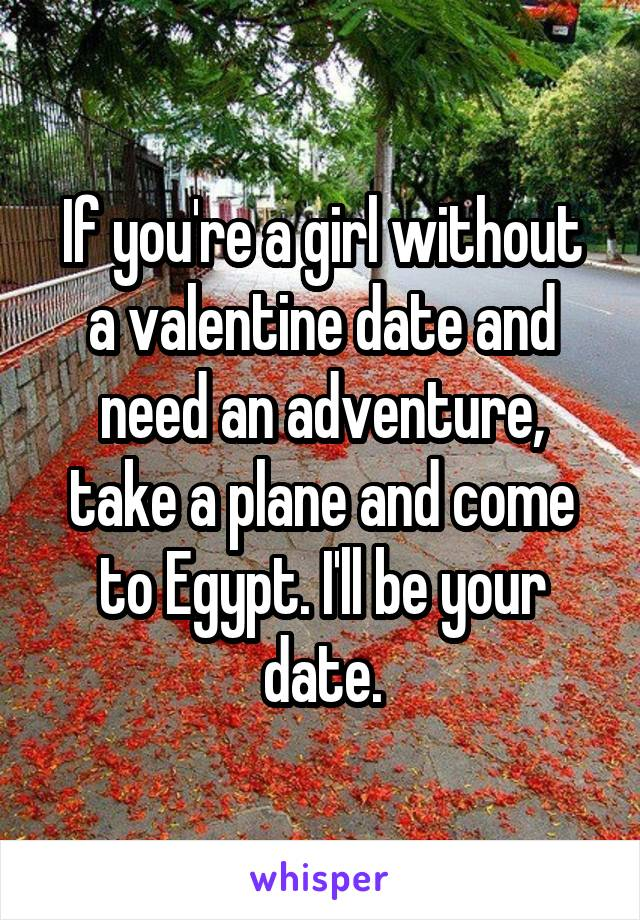 If you're a girl without a valentine date and need an adventure, take a plane and come to Egypt. I'll be your date.