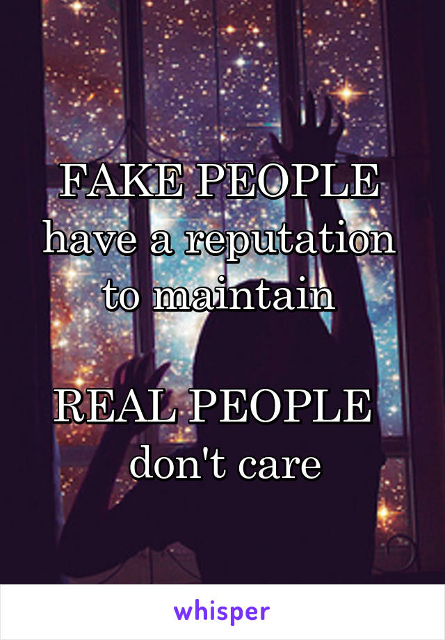 FAKE PEOPLE  have a reputation  to maintain   REAL PEOPLE   don't care