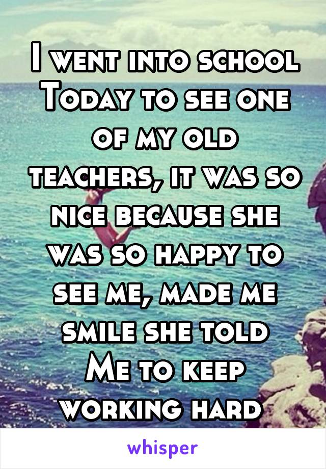 I went into school Today to see one of my old teachers, it was so nice because she was so happy to see me, made me smile she told Me to keep working hard