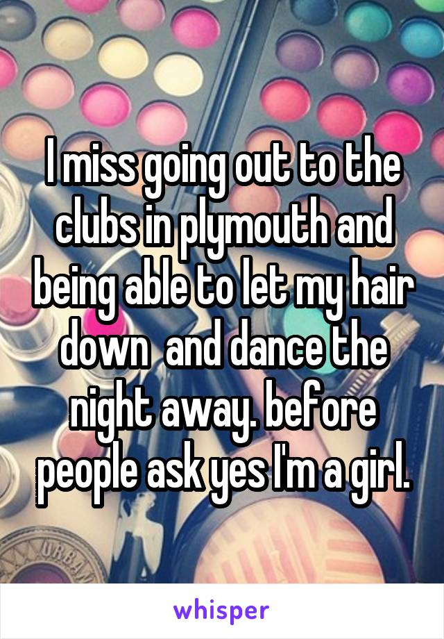 I miss going out to the clubs in plymouth and being able to let my hair down  and dance the night away. before people ask yes I'm a girl.