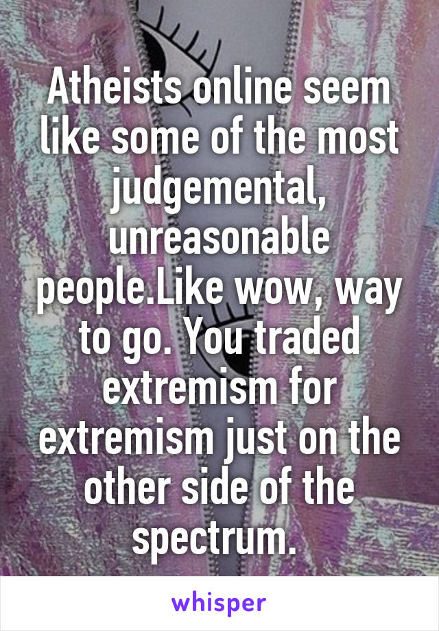 Atheists online seem like some of the most judgemental, unreasonable people.Like wow, way to go. You traded extremism for extremism just on the other side of the spectrum.