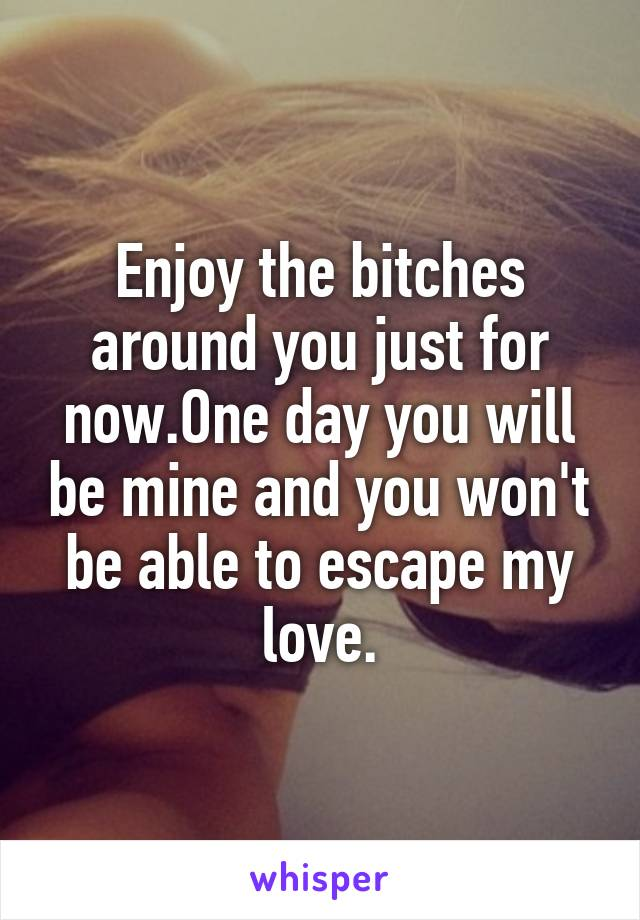 Enjoy the bitches around you just for now.One day you will be mine and you won't be able to escape my love.