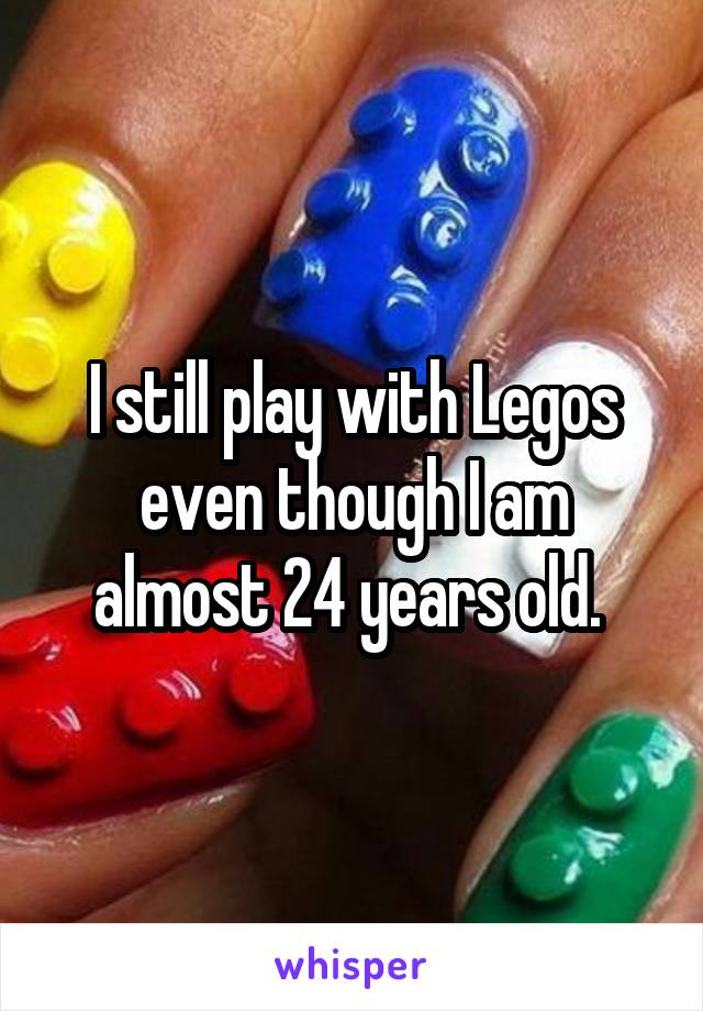 I still play with Legos even though I am almost 24 years old.