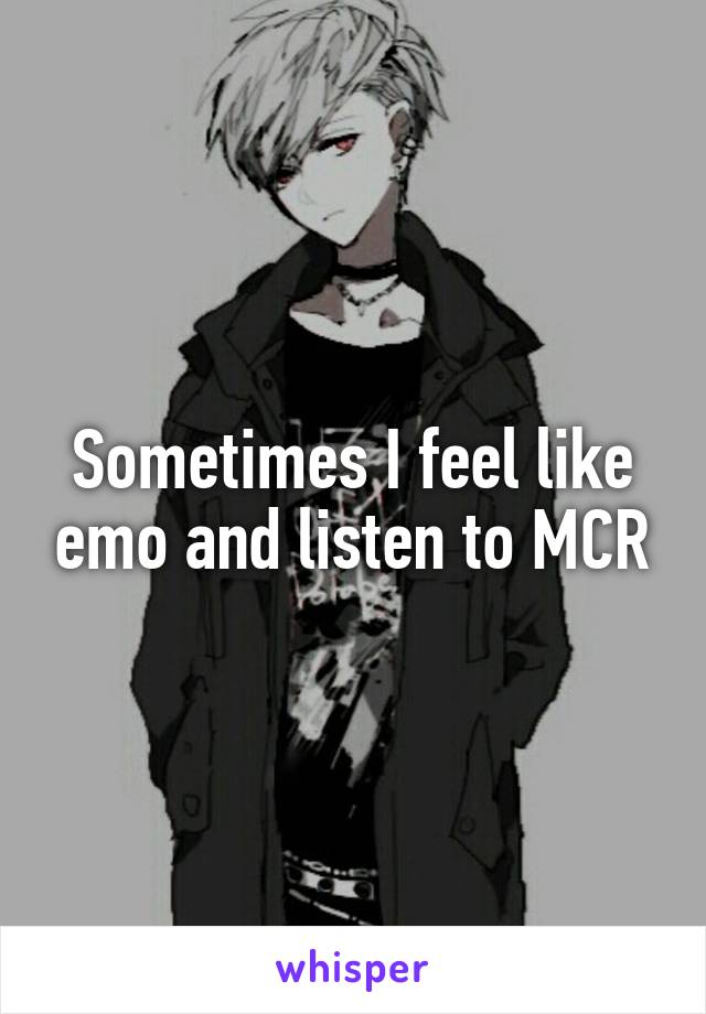 Sometimes I feel like emo and listen to MCR