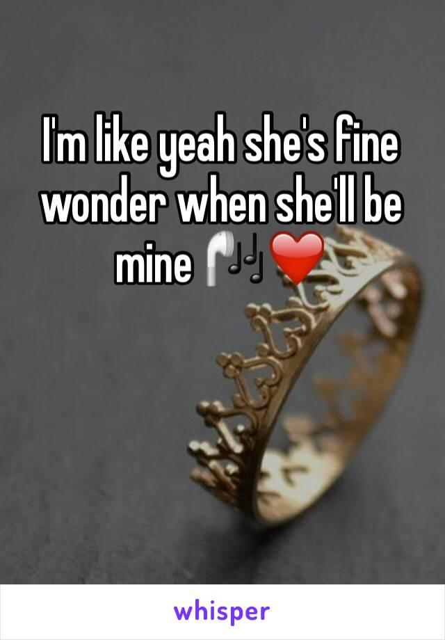 I'm like yeah she's fine wonder when she'll be mine 🎧❤️