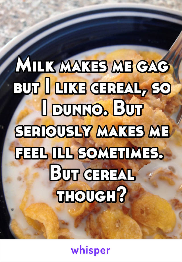 Milk makes me gag but I like cereal, so I dunno. But seriously makes me feel ill sometimes.  But cereal though😍