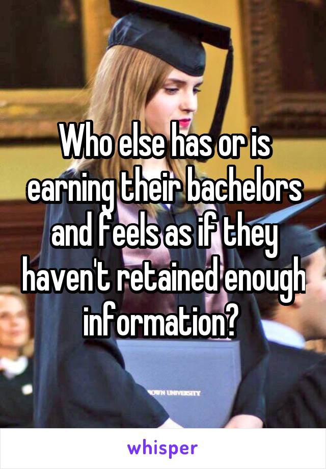 Who else has or is earning their bachelors and feels as if they haven't retained enough information?