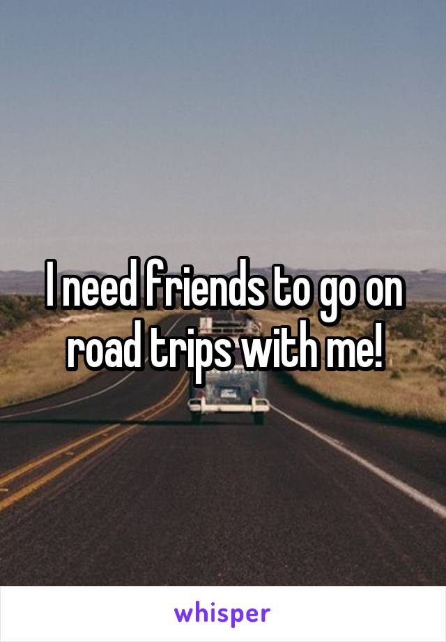 I need friends to go on road trips with me!