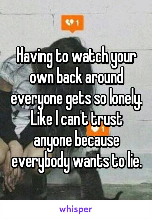 Having to watch your own back around everyone gets so lonely. Like I can't trust anyone because everybody wants to lie.