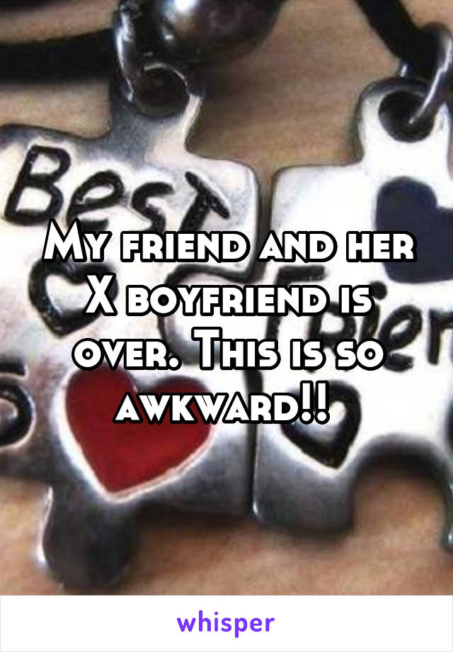 My friend and her X boyfriend is over. This is so awkward!!
