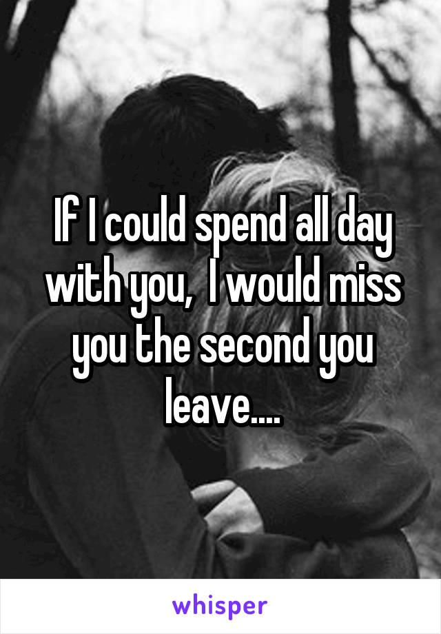 If I could spend all day with you,  I would miss you the second you leave....