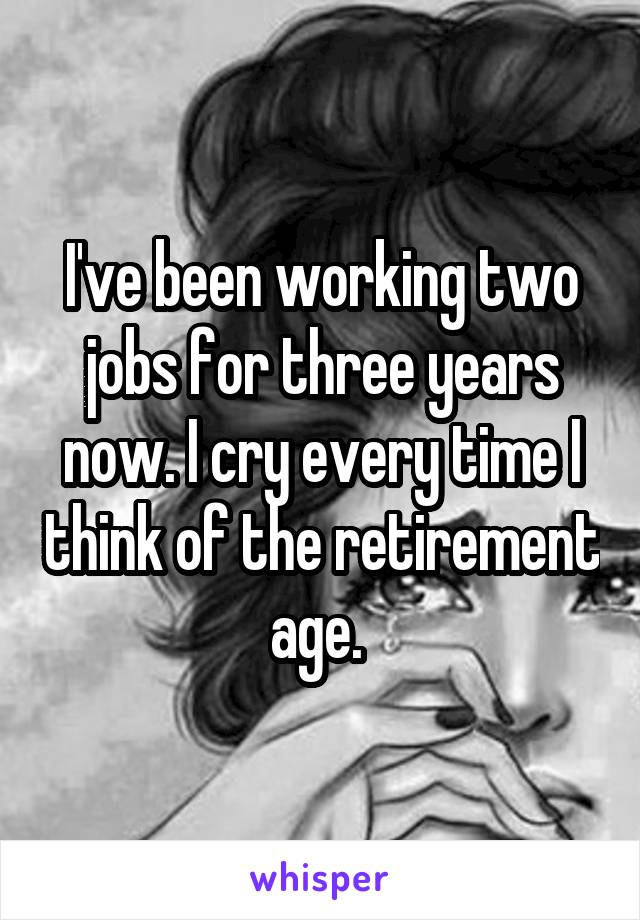 I've been working two jobs for three years now. I cry every time I think of the retirement age.