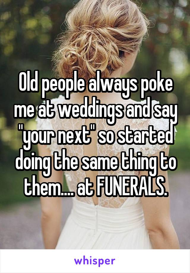 "Old people always poke me at weddings and say ""your next"" so started doing the same thing to them.... at FUNERALS."