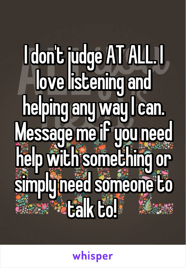I don't judge AT ALL. I love listening and helping any way I can. Message me if you need help with something or simply need someone to talk to!