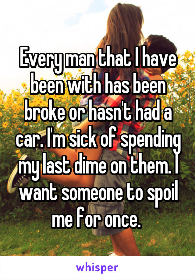Every man that I have been with has been broke or hasn't had a car. I'm sick of spending my last dime on them. I want someone to spoil me for once.