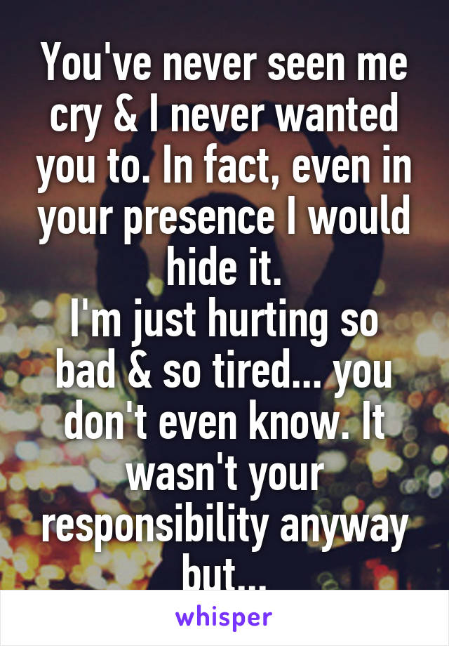 You've never seen me cry & I never wanted you to. In fact, even in your presence I would hide it. I'm just hurting so bad & so tired... you don't even know. It wasn't your responsibility anyway but...