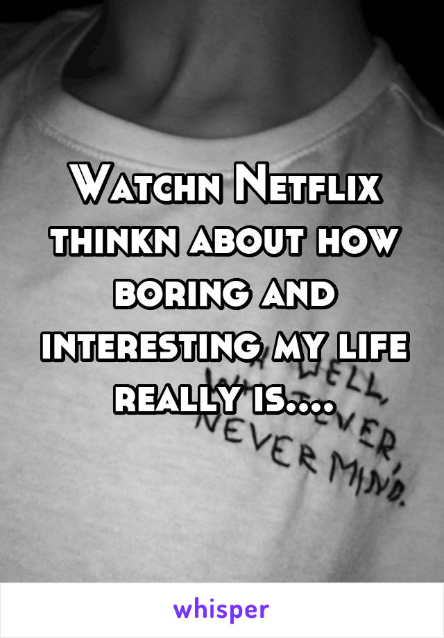 Watchn Netflix thinkn about how boring and interesting my life really is....