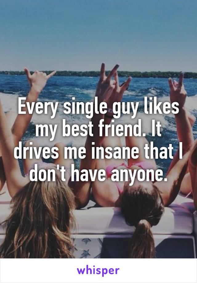 Every single guy likes my best friend. It drives me insane that I don't have anyone.