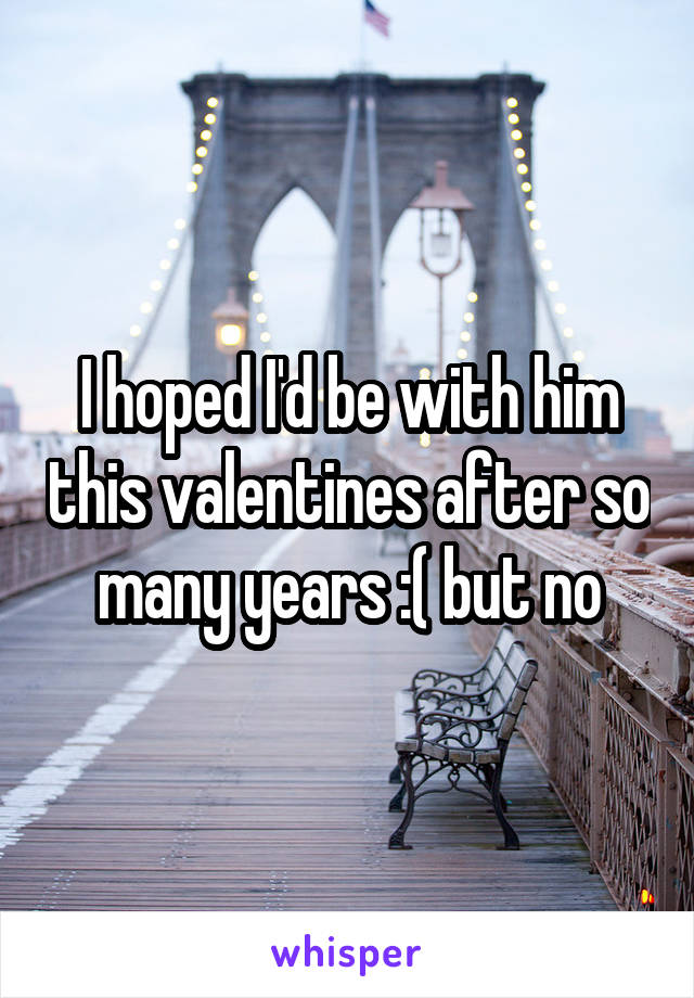 I hoped I'd be with him this valentines after so many years :( but no