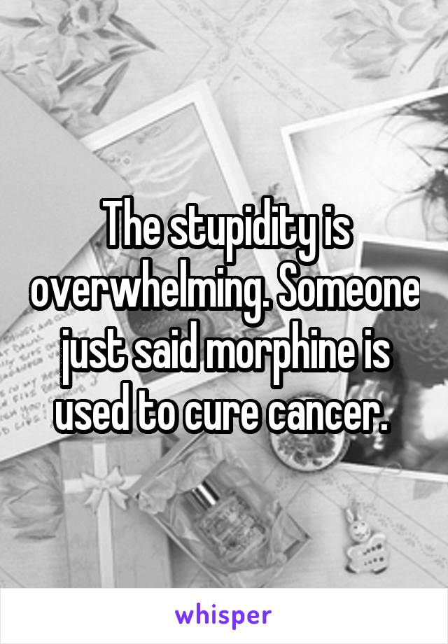 The stupidity is overwhelming. Someone just said morphine is used to cure cancer.