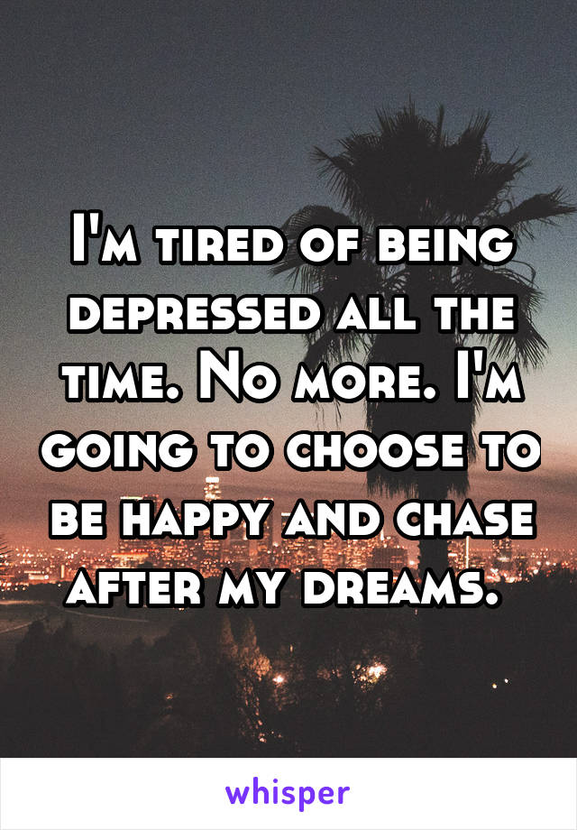I'm tired of being depressed all the time. No more. I'm going to choose to be happy and chase after my dreams.