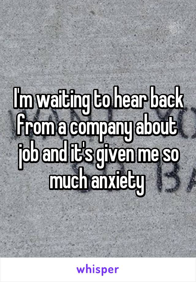 I'm waiting to hear back from a company about  job and it's given me so much anxiety