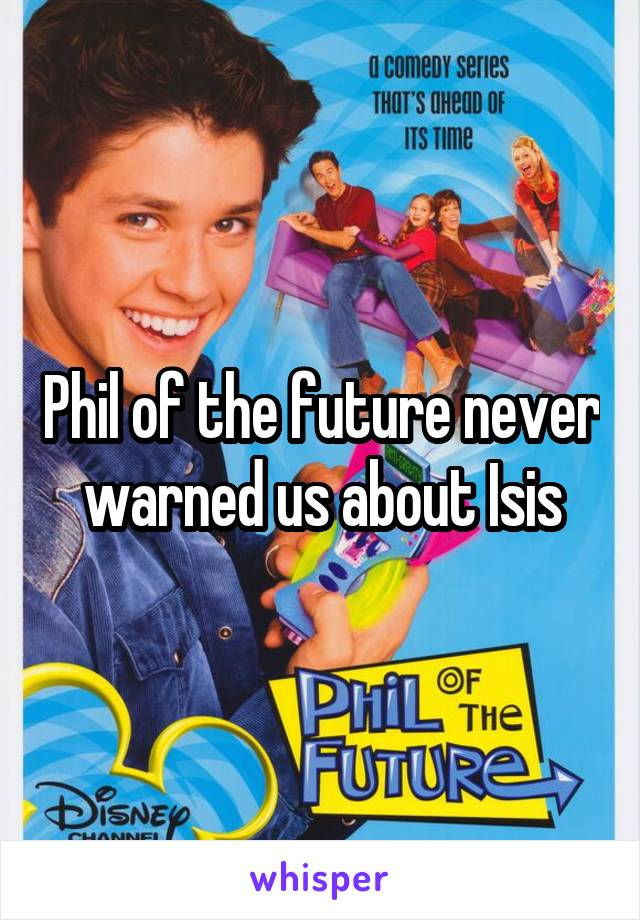 Phil of the future never warned us about Isis