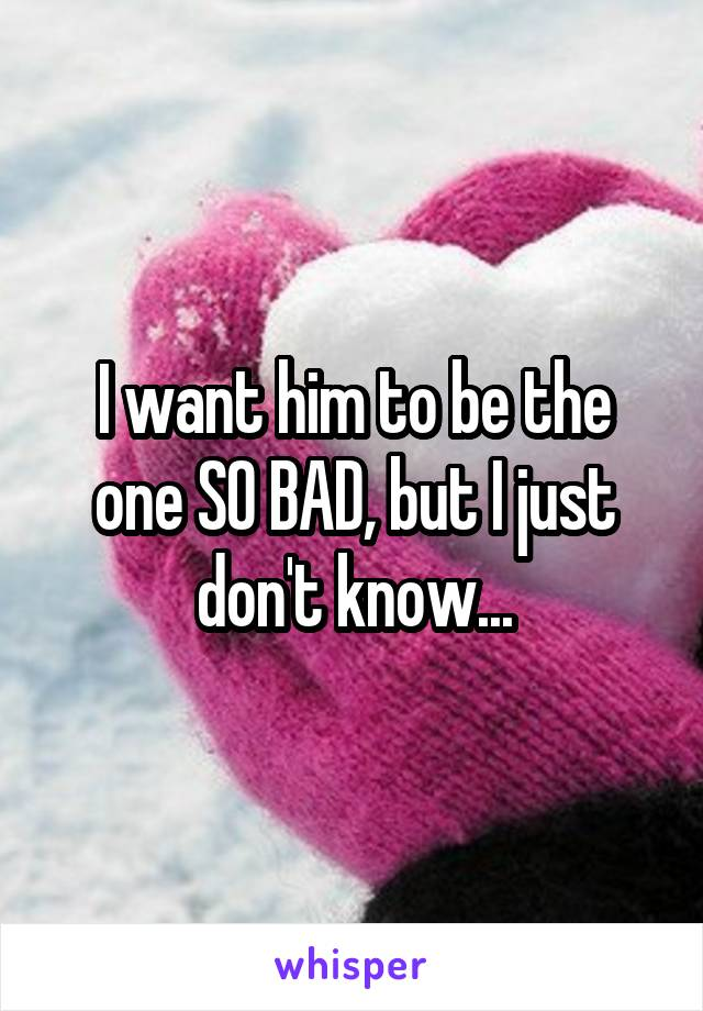 I want him to be the one SO BAD, but I just don't know...