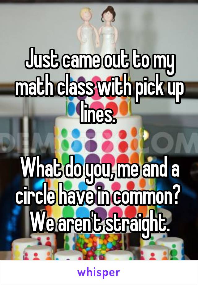 Just came out to my math class with pick up lines.   What do you, me and a circle have in common?  We aren't straight.