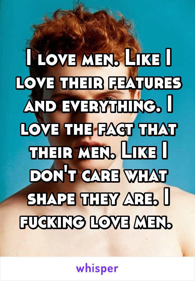 I love men. Like I love their features and everything. I love the fact that their men. Like I don't care what shape they are. I fucking love men.