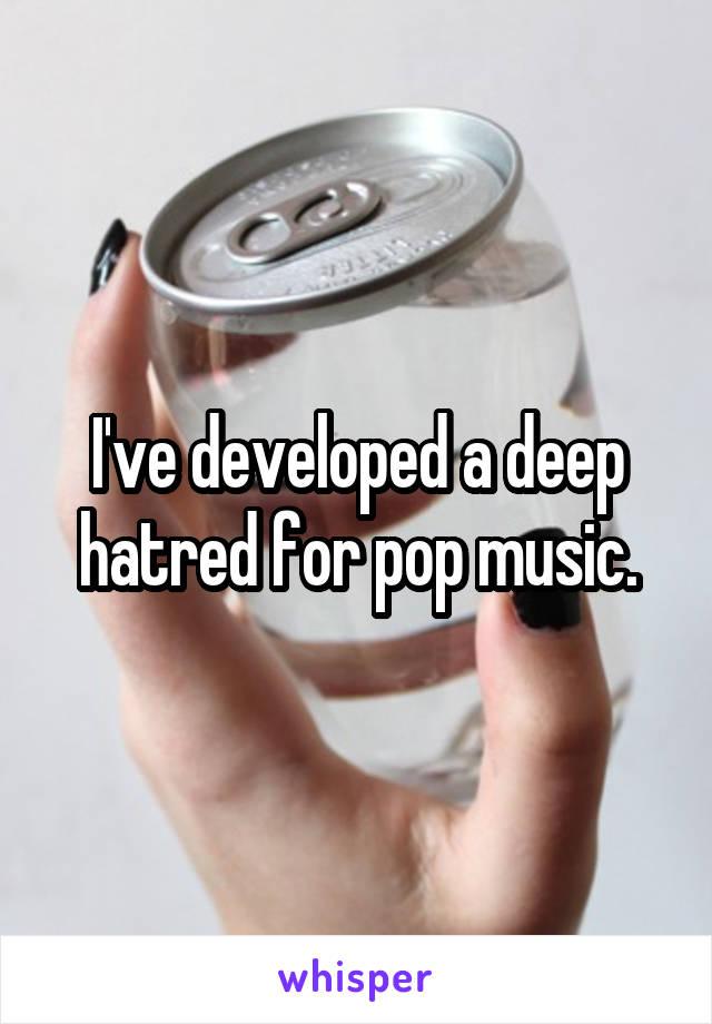 I've developed a deep hatred for pop music.
