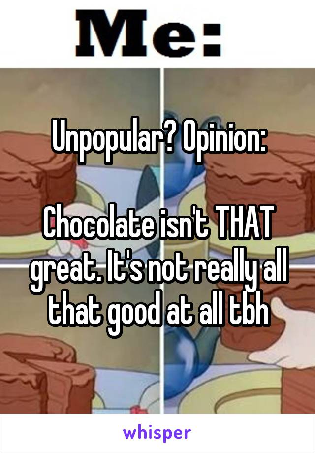 Unpopular? Opinion:  Chocolate isn't THAT great. It's not really all that good at all tbh