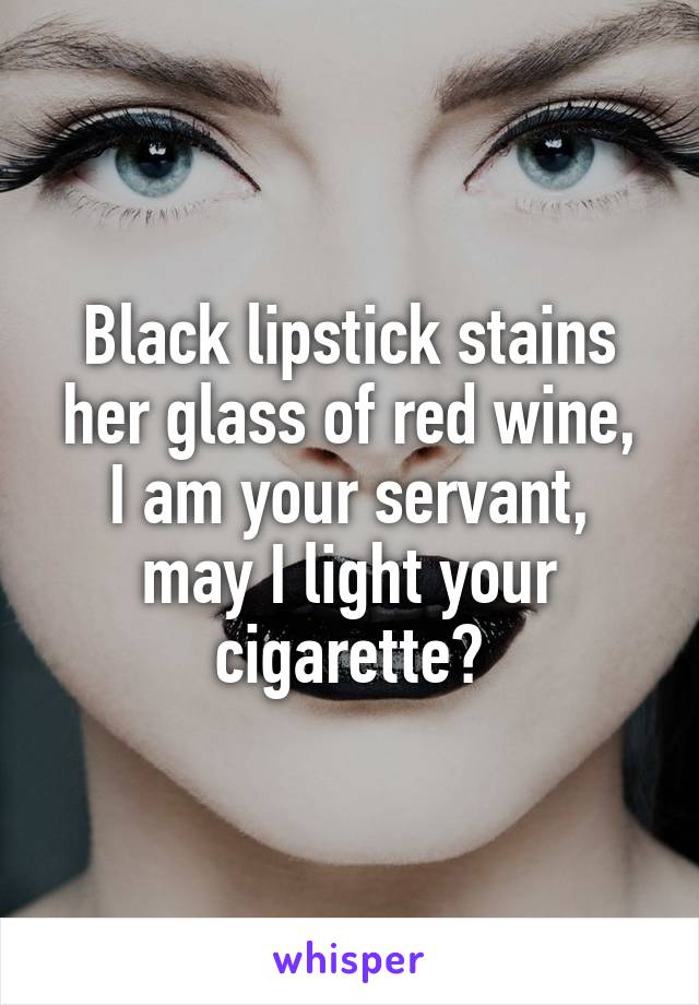 Black lipstick stains her glass of red wine, I am your servant, may I light your cigarette?