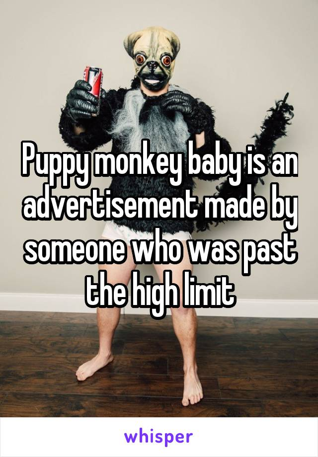 Puppy monkey baby is an advertisement made by someone who was past the high limit