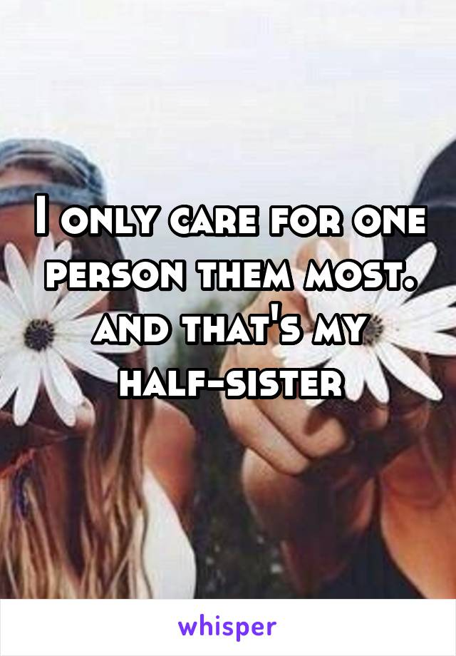 I only care for one person them most. and that's my half-sister