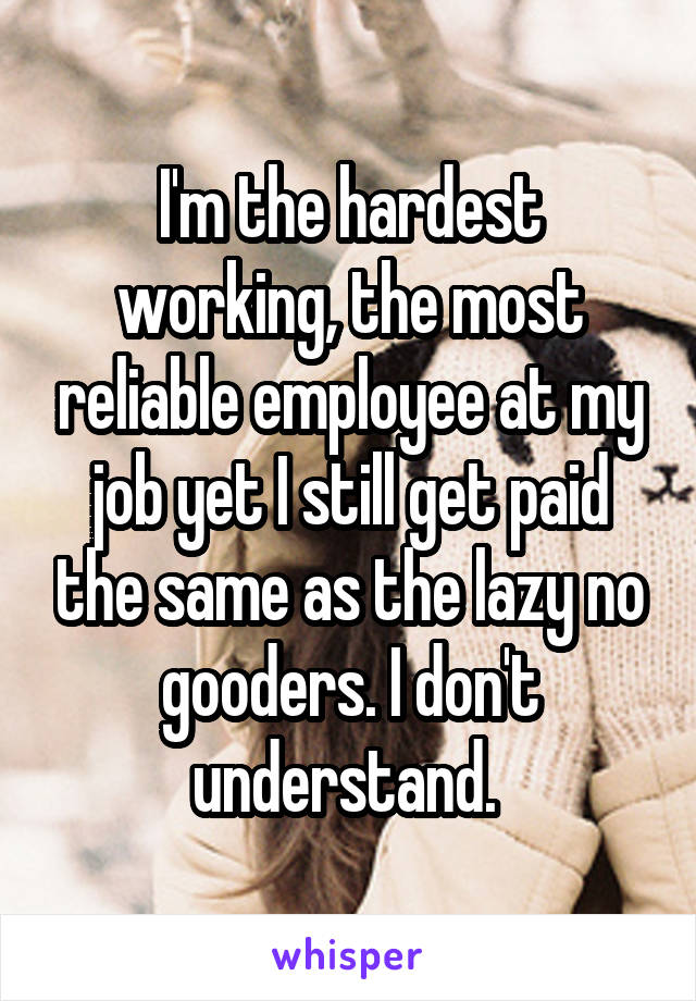 I'm the hardest working, the most reliable employee at my job yet I still get paid the same as the lazy no gooders. I don't understand.