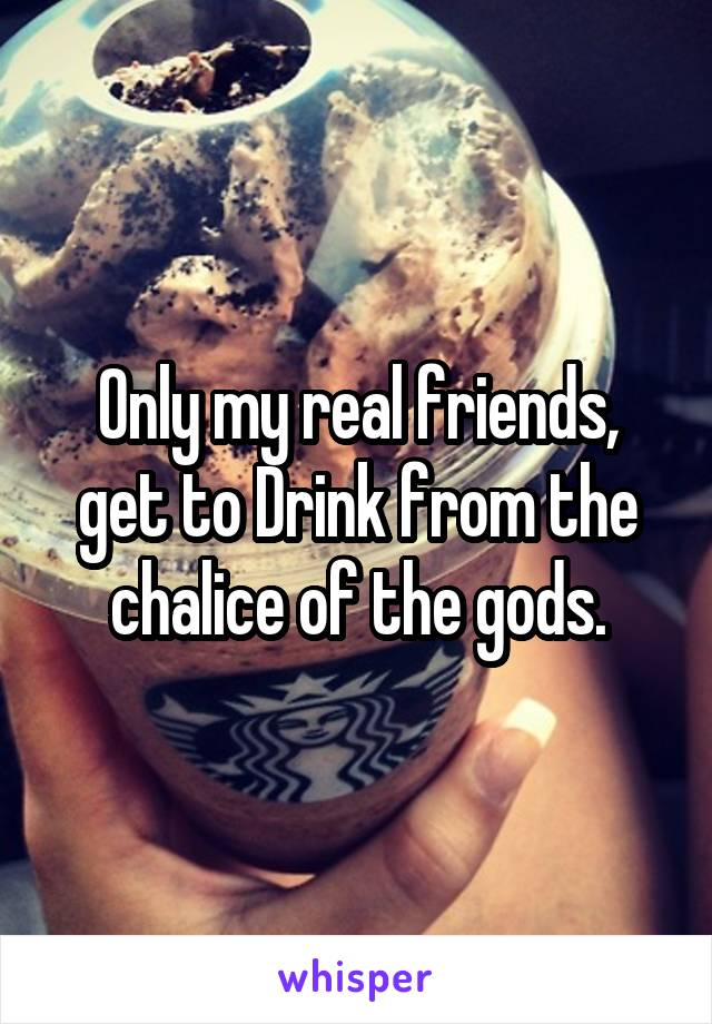 Only my real friends, get to Drink from the chalice of the gods.
