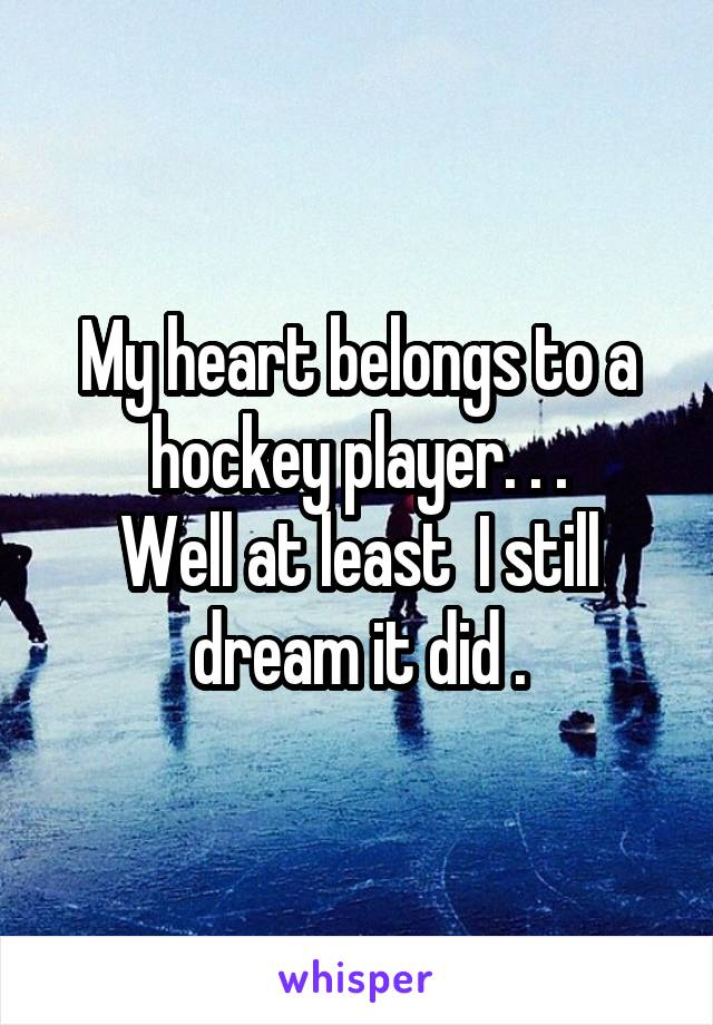 My heart belongs to a hockey player. . . Well at least  I still dream it did .